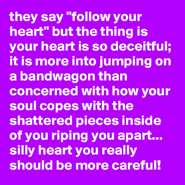 """they say """"follow your heart"""" but the thing is your heart is so deceitful; it is more into jumping on a bandwagon than concerned with how your soul copes with the shattered pieces inside of you riping you apart... silly heart you really should be more careful!"""