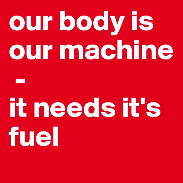 our body is our machine  -  it needs it's fuel
