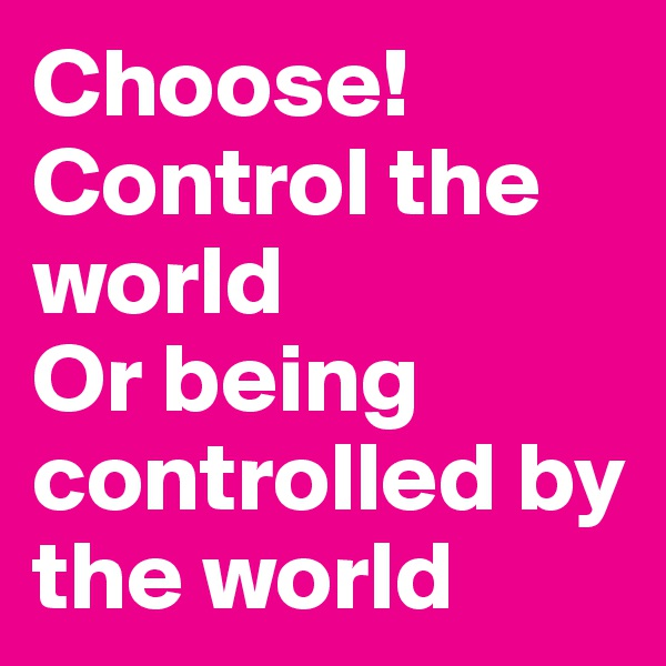 Choose! Control the world Or being controlled by the world
