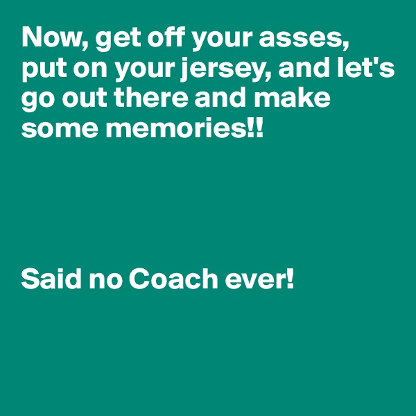 Now, get off your asses, put on your jersey, and let's go out there and make  some memories!!     Said no Coach ever!
