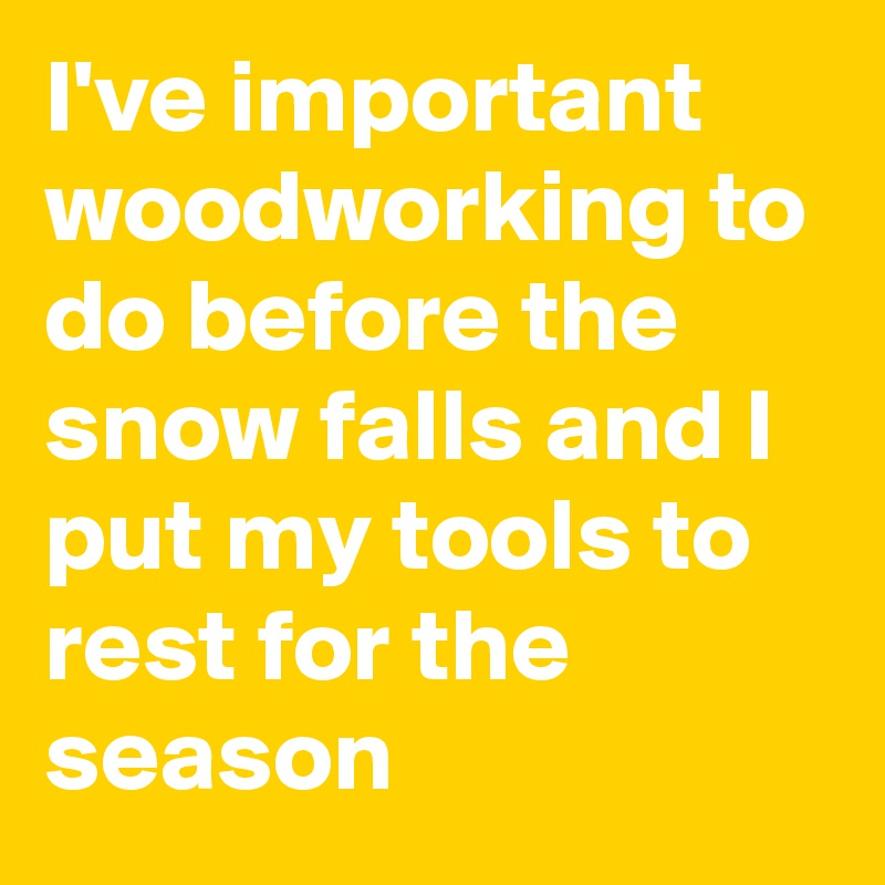 I've important woodworking to do before the snow falls and