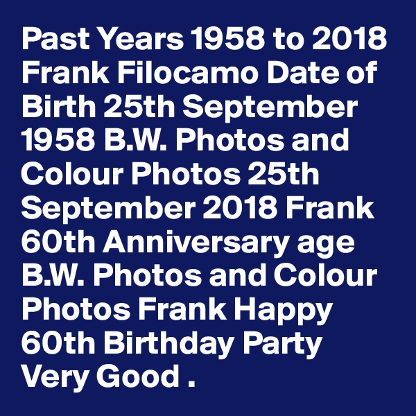 Past Years 1958 to 2018 Frank Filocamo Date of Birth 25th September 1958 B.W. Photos and Colour Photos 25th September 2018 Frank 60th Anniversary age B.W. Photos and Colour Photos Frank Happy 60th Birthday Party Very Good .