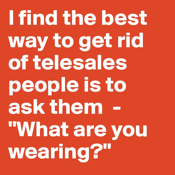 """I find the best way to get rid of telesales people is to ask them  -  """"What are you wearing?"""""""
