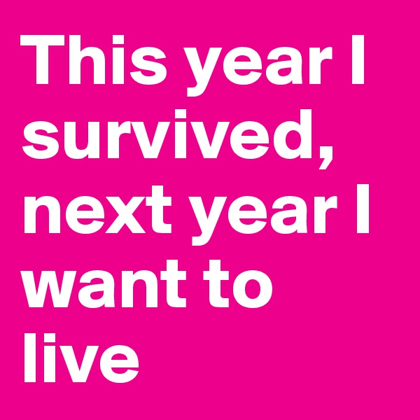 This year I survived, next year I want to live