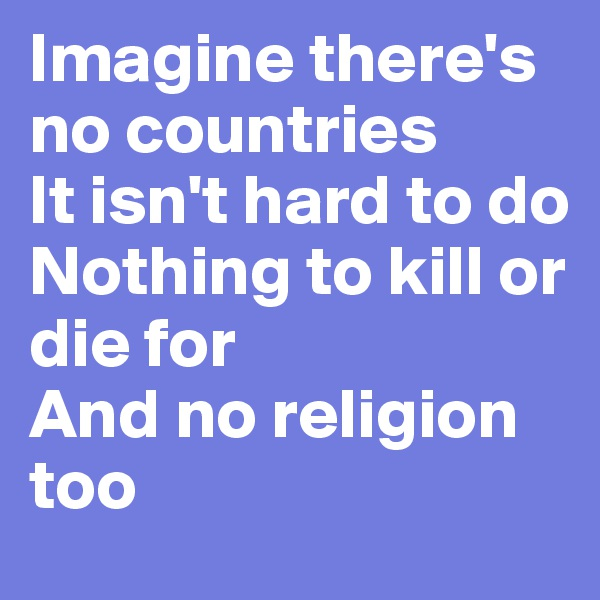 Imagine there's no countries It isn't hard to do Nothing to kill or die for And no religion too