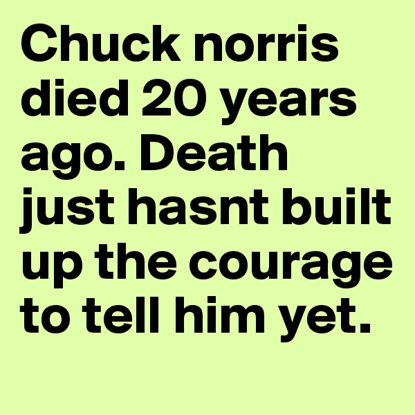 Chuck norris died 20 years ago. Death just hasnt built up the courage to tell him yet.