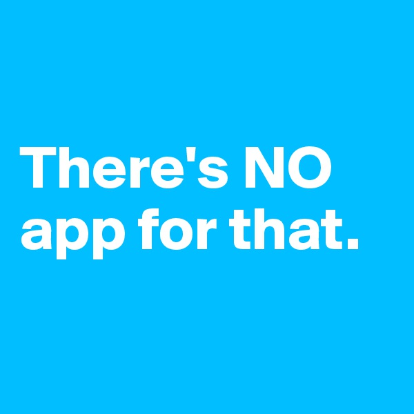 There's NO app for that.