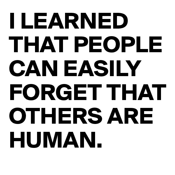 I LEARNED THAT PEOPLE CAN EASILY FORGET THAT OTHERS ARE HUMAN.