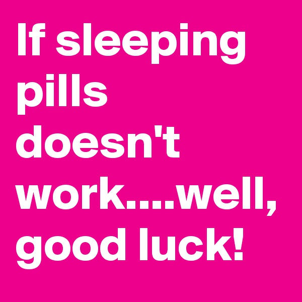 If sleeping pills doesn't work....well, good luck!
