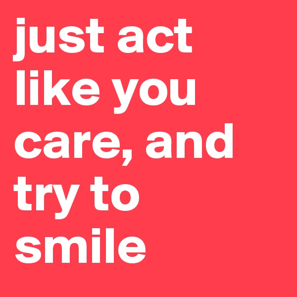 just act like you care, and try to smile