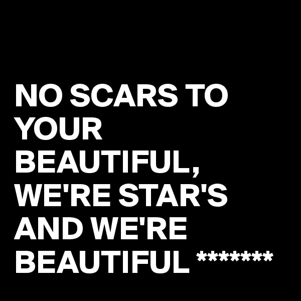 NO SCARS TO YOUR BEAUTIFUL, WE'RE STAR'S AND WE'RE BEAUTIFUL *******
