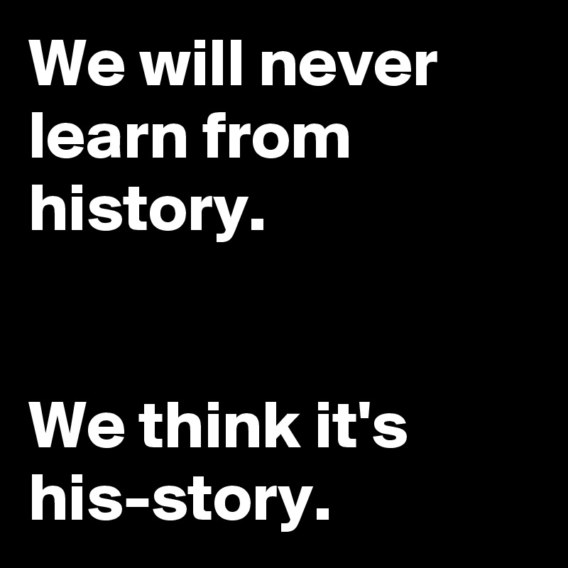 We will never learn from history.   We think it's his-story.