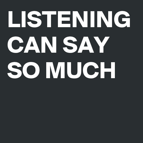 LISTENING CAN SAY SO MUCH