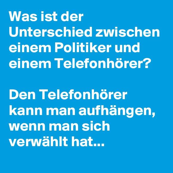Was ist der Unterschied zwischen einem Politiker und einem Telefonhörer?   Den Telefonhörer kann man aufhängen, wenn man sich verwählt hat...