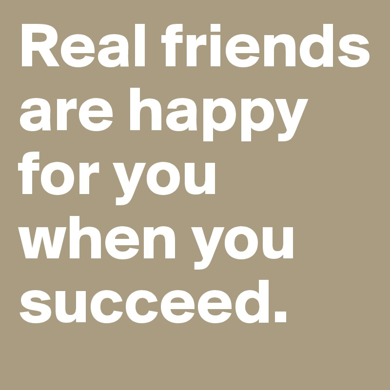 Real friends are happy for you when you succeed.
