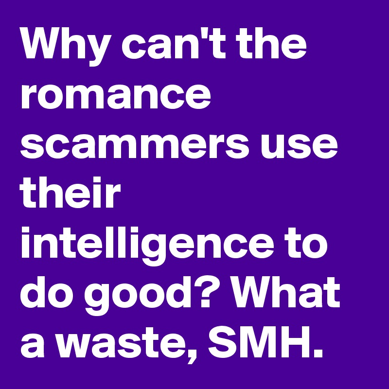 Why can't the romance scammers use their intelligence to do good? What a waste, SMH.