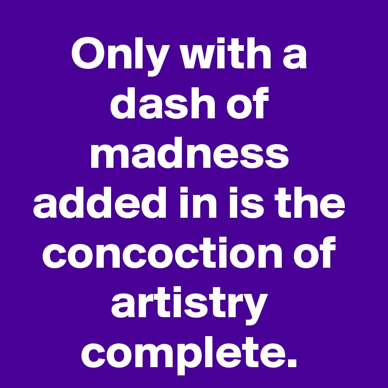 Only with a dash of madness added in is the concoction of artistry complete.