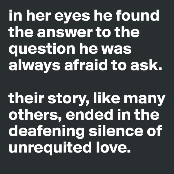 in her eyes he found the answer to the question he was always afraid to ask.   their story, like many others, ended in the deafening silence of unrequited love.