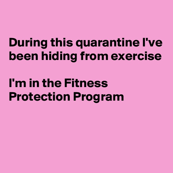 During this quarantine I've been hiding from exercise  I'm in the Fitness Protection Program