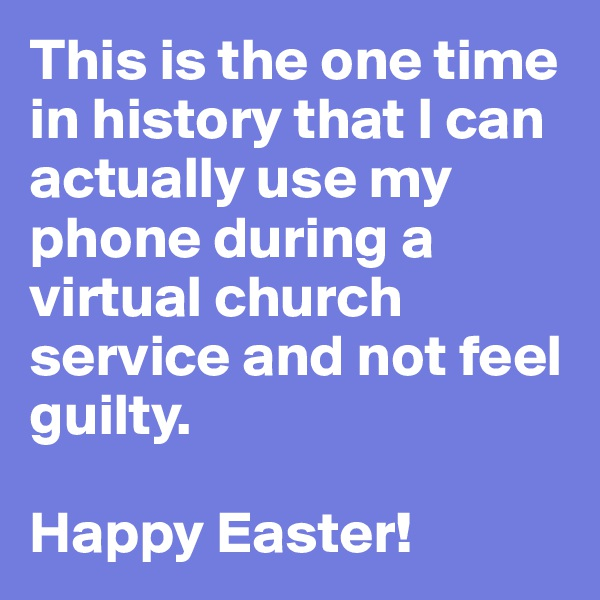 This is the one time in history that I can actually use my phone during a virtual church service and not feel guilty.  Happy Easter!