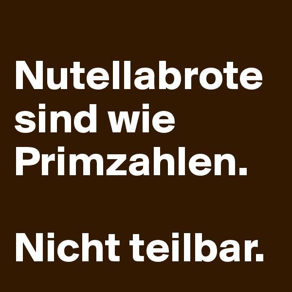 Nutellabrote sind wie Primzahlen.   Nicht teilbar.