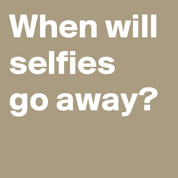 When will selfies go away?