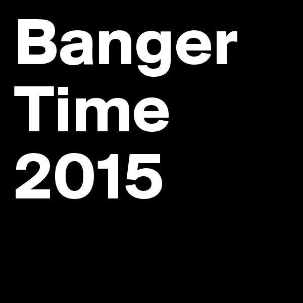 Banger Time 2015