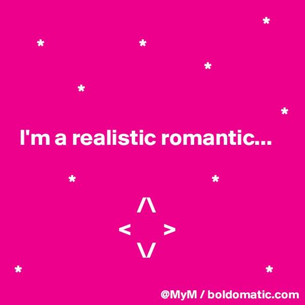 *      *                     *                                           *               *                                                                             *  I'm a realistic romantic...                        *                              *                                          /\                        <       >                            \/ *                                                      *