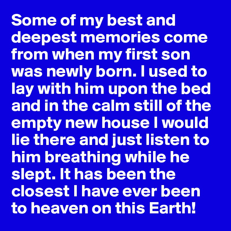Some of my best and deepest memories come from when my first son was newly born. I used to lay with him upon the bed and in the calm still of the empty new house I would lie there and just listen to him breathing while he slept. It has been the closest I have ever been to heaven on this Earth!