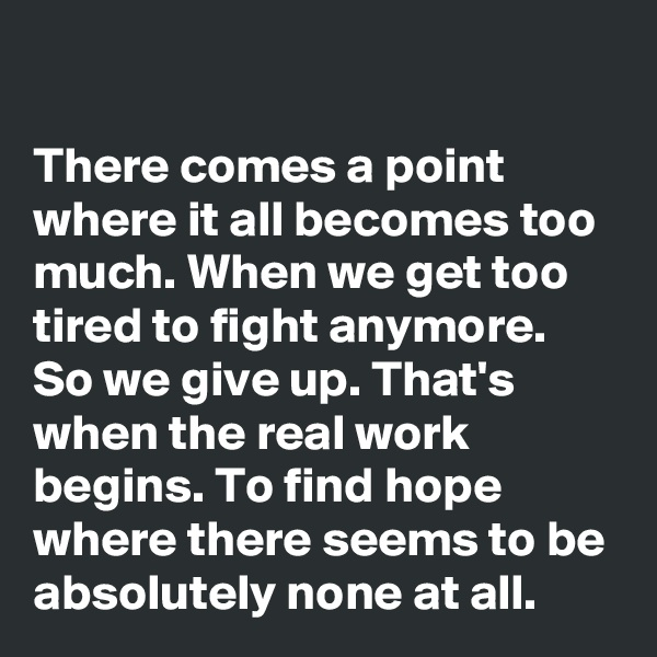 There comes a point where it all becomes too much. When we get too tired to fight anymore. So we give up. That's when the real work begins. To find hope where there seems to be absolutely none at all.