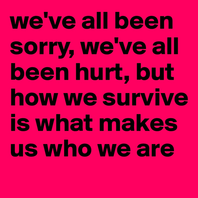 we've all been sorry, we've all been hurt, but how we survive is what makes us who we are