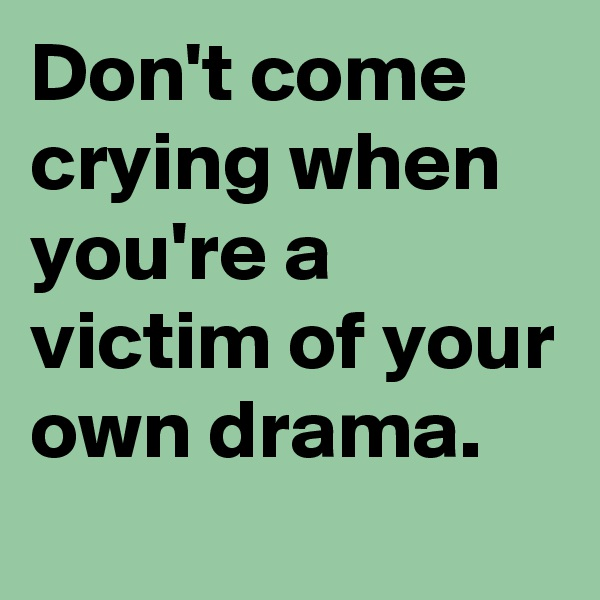 Don't come crying when you're a victim of your own drama.