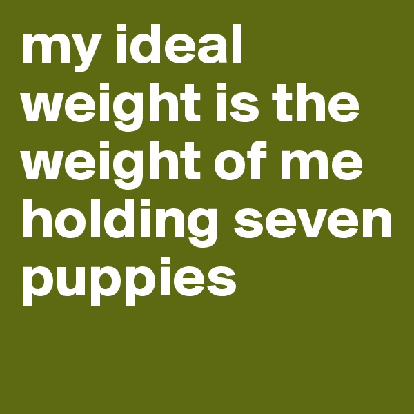 my ideal weight is the weight of me holding seven puppies