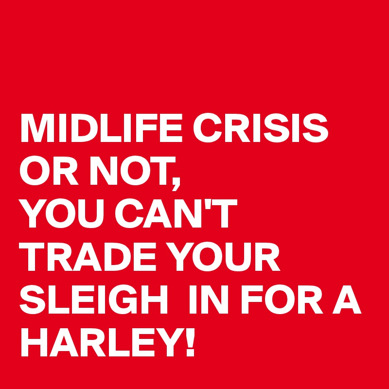 MIDLIFE CRISIS OR NOT,  YOU CAN'T TRADE YOUR SLEIGH  IN FOR A HARLEY!