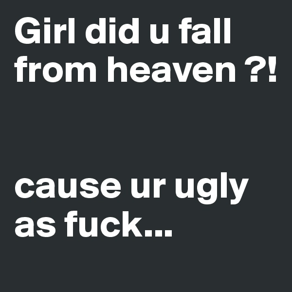 Girl did u fall from heaven ?!   cause ur ugly as fuck...