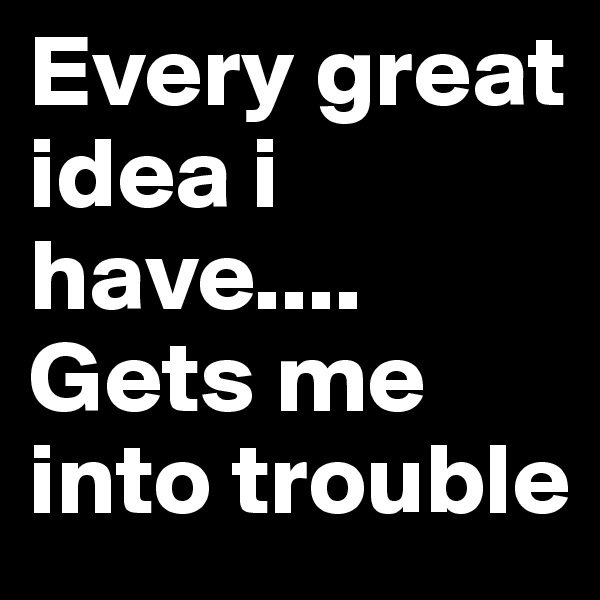 Every great idea i have.... Gets me into trouble