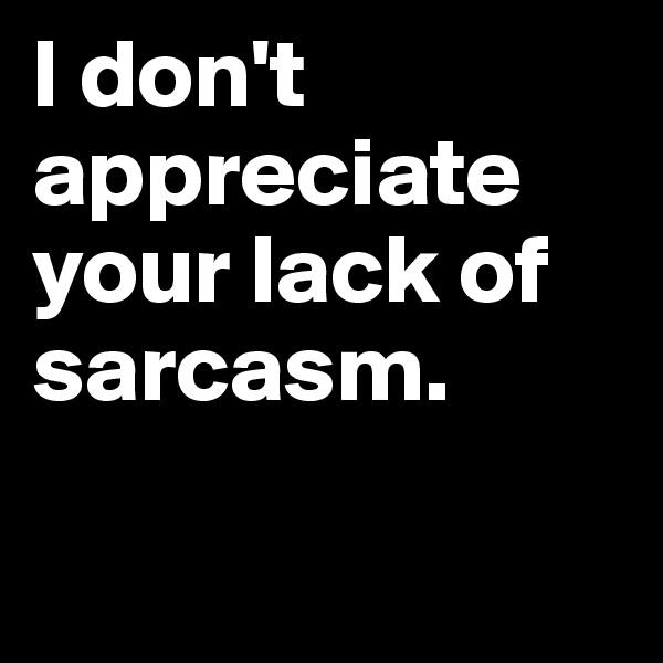 I don't appreciate your lack of sarcasm.