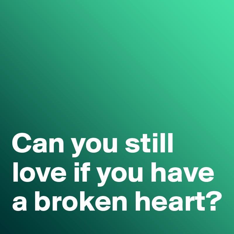 Can you still love if you have a broken heart?