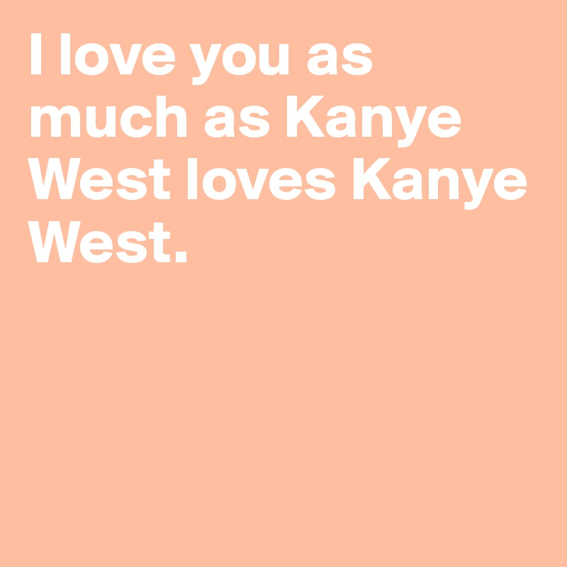 I love you as much as Kanye West loves Kanye West.