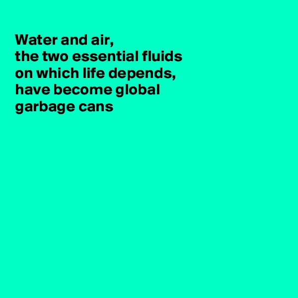 Water and air,  the two essential fluids on which life depends, have become global  garbage cans