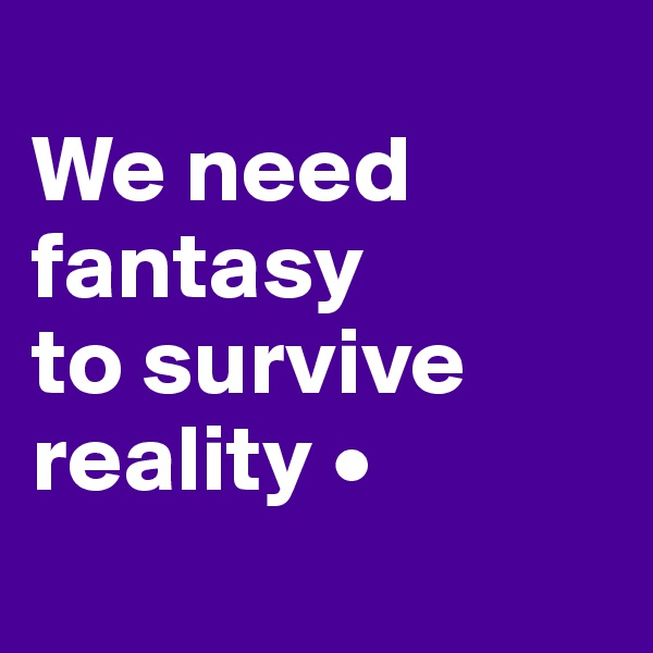 We need fantasy to survive reality •