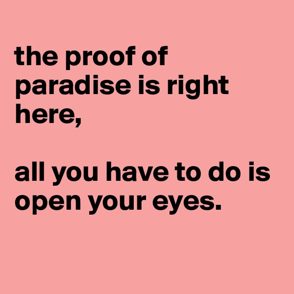 the proof of paradise is right here,  all you have to do is open your eyes.