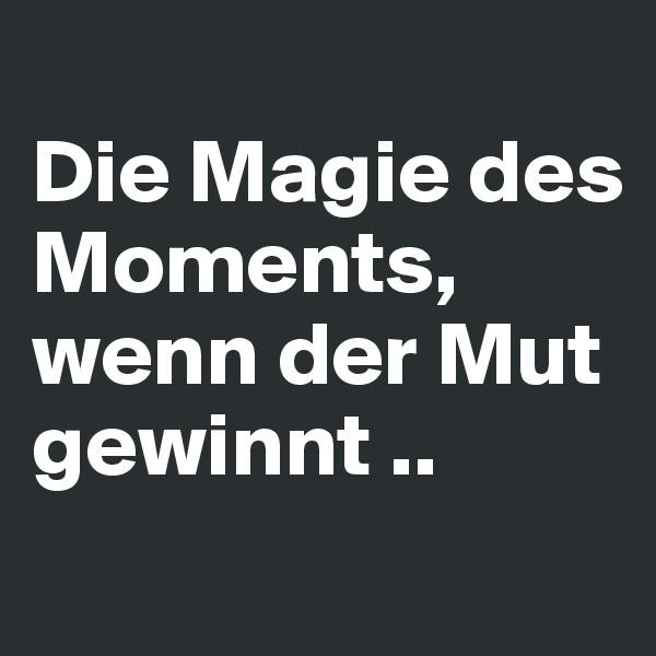Die Magie des Moments, wenn der Mut gewinnt ..