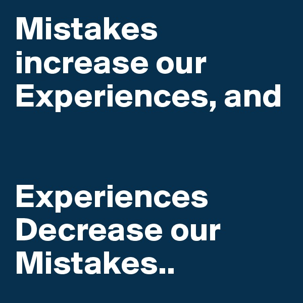 Mistakes increase our Experiences, and   Experiences Decrease our Mistakes..