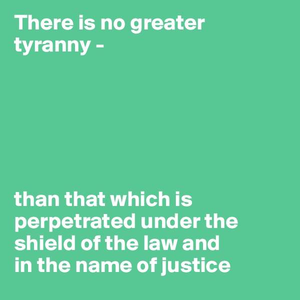 There is no greater tyranny -        than that which is perpetrated under the shield of the law and  in the name of justice