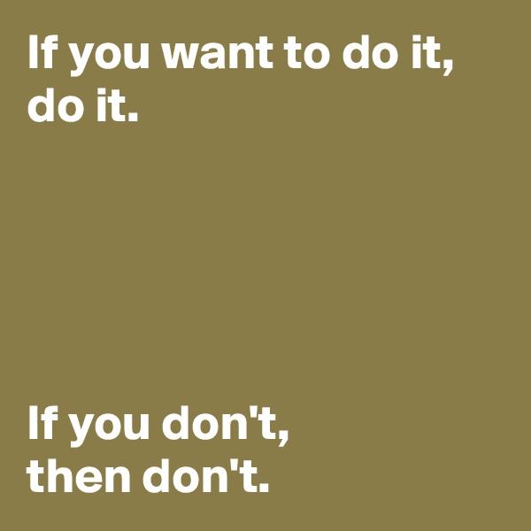 If you want to do it, do it.      If you don't,  then don't.