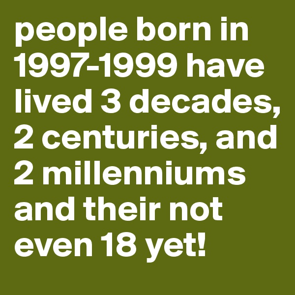 people born in 1997-1999 have lived 3 decades, 2 centuries, and 2 millenniums and their not even 18 yet!