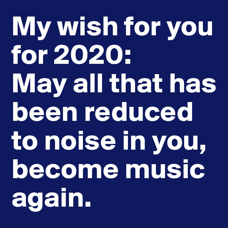 My wish for you for 2020: May all that has been reduced to noise in you, become music again.