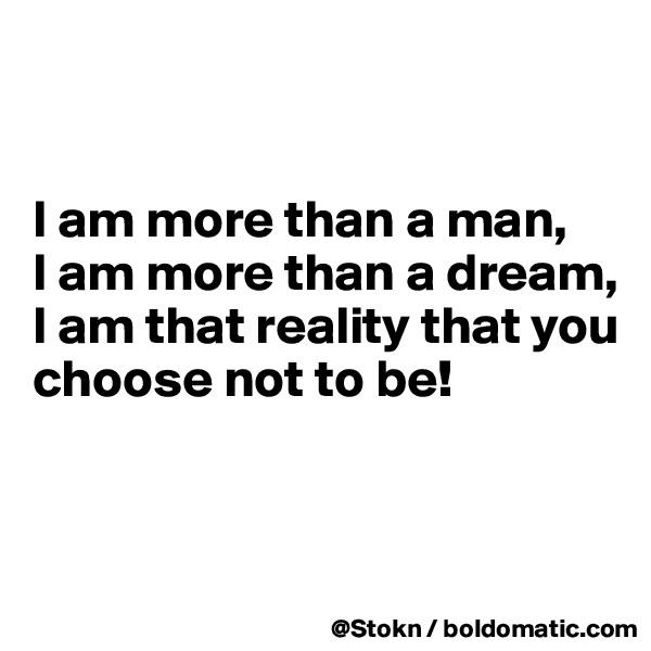 I am more than a man, I am more than a dream, I am that reality that you choose not to be!