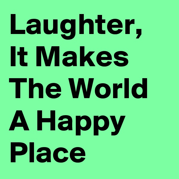 Laughter, It Makes The World A Happy Place